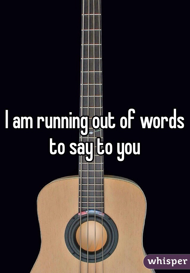 I am running out of words to say to you