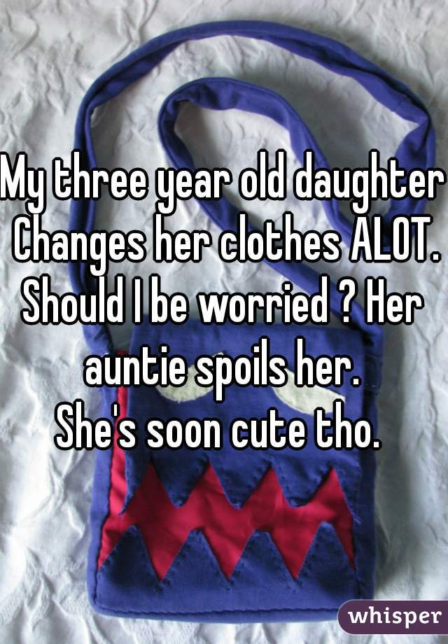My three year old daughter Changes her clothes ALOT. Should I be worried ? Her auntie spoils her.  She's soon cute tho.