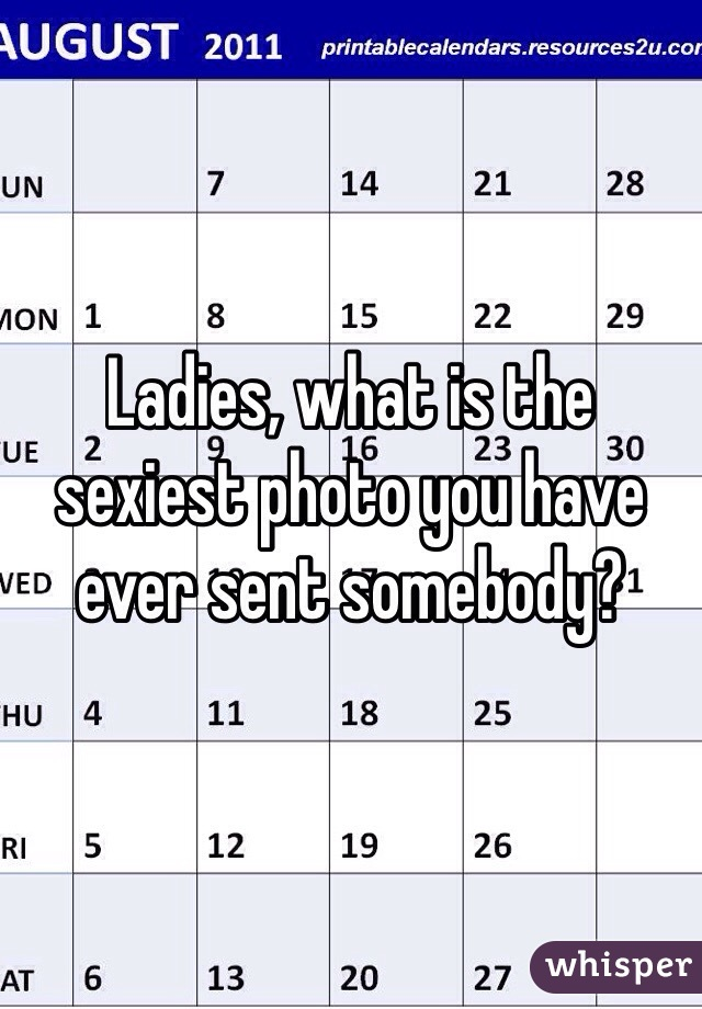 Ladies, what is the sexiest photo you have ever sent somebody?