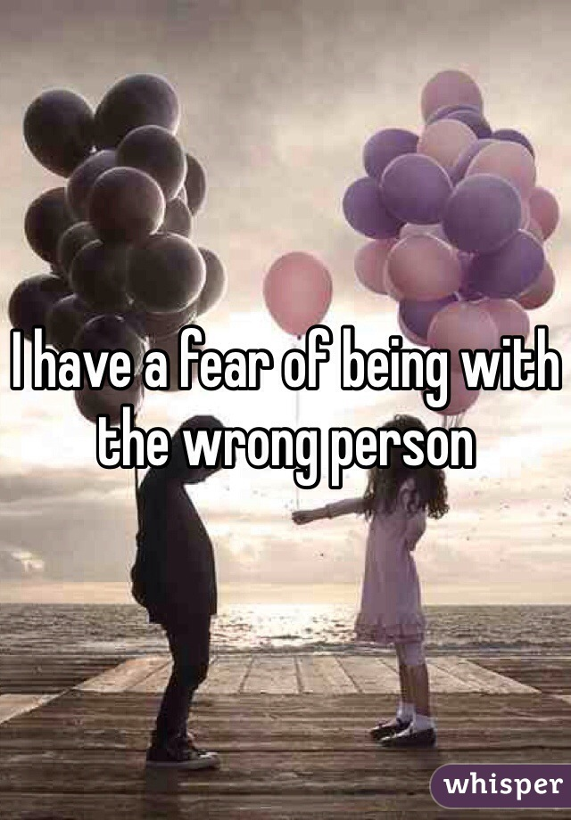 I have a fear of being with the wrong person