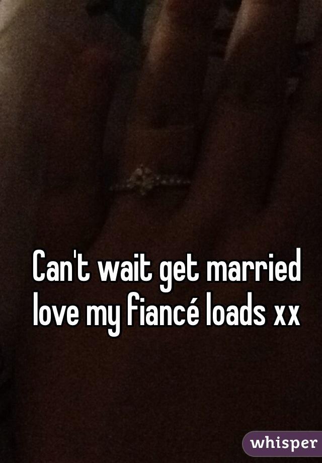 Can't wait get married love my fiancé loads xx