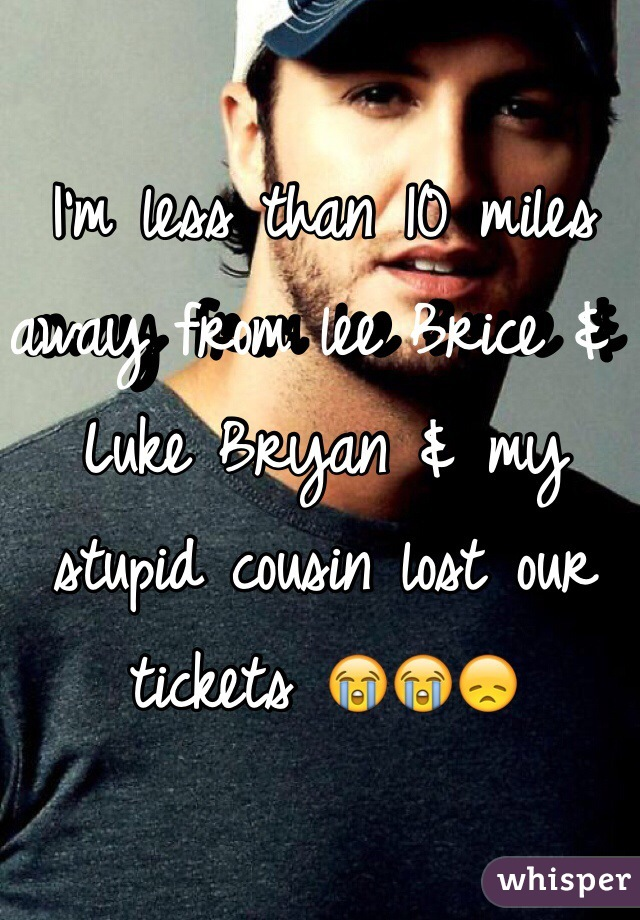 I'm less than 10 miles away from lee Brice & Luke Bryan & my stupid cousin lost our tickets 😭😭😞