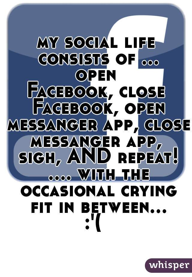 my social life consists of ... open  Facebook, close Facebook, open messanger app, close messanger app,  sigh, AND repeat! .... with the occasional crying fit in between... :'(