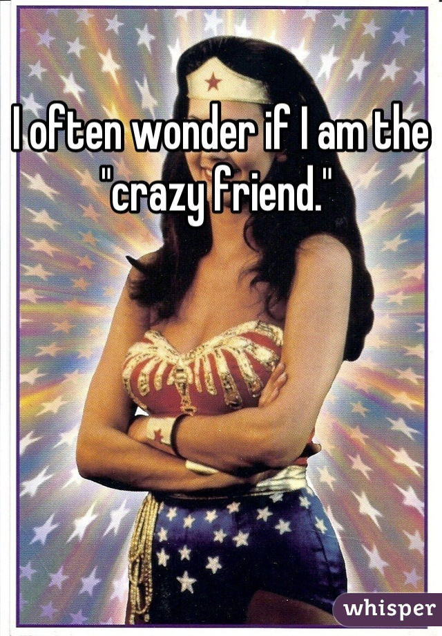 "I often wonder if I am the ""crazy friend."""