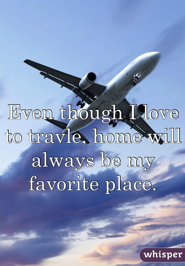 Even though I love to travle, home will always be my favorite place.