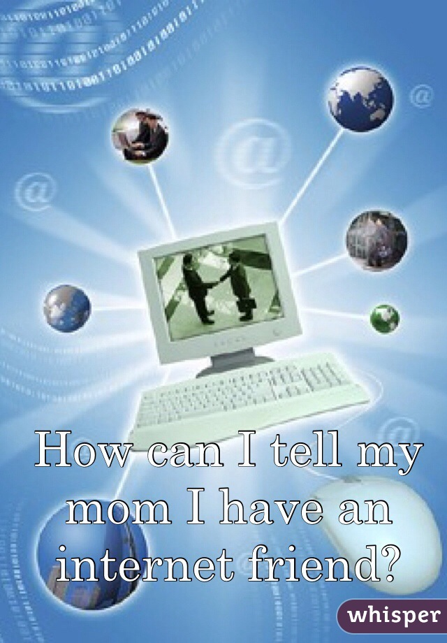 How can I tell my mom I have an internet friend?