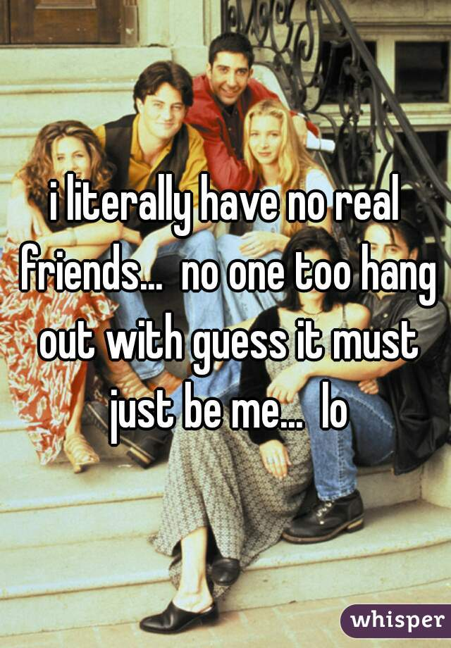 i literally have no real friends...  no one too hang out with guess it must just be me...  lo