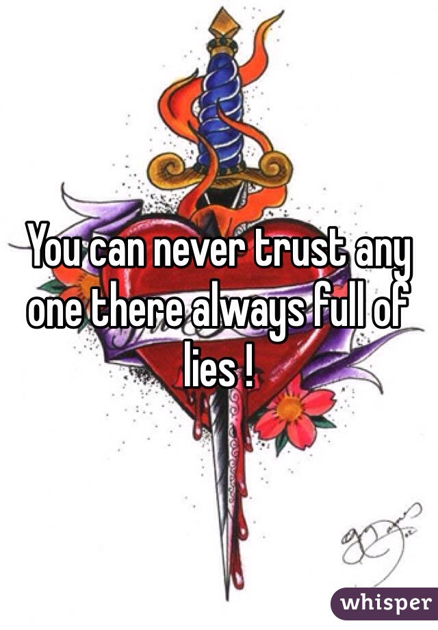 You can never trust any one there always full of lies !