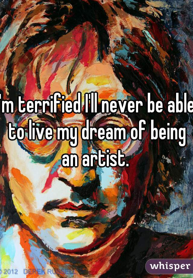 I'm terrified I'll never be able to live my dream of being an artist.