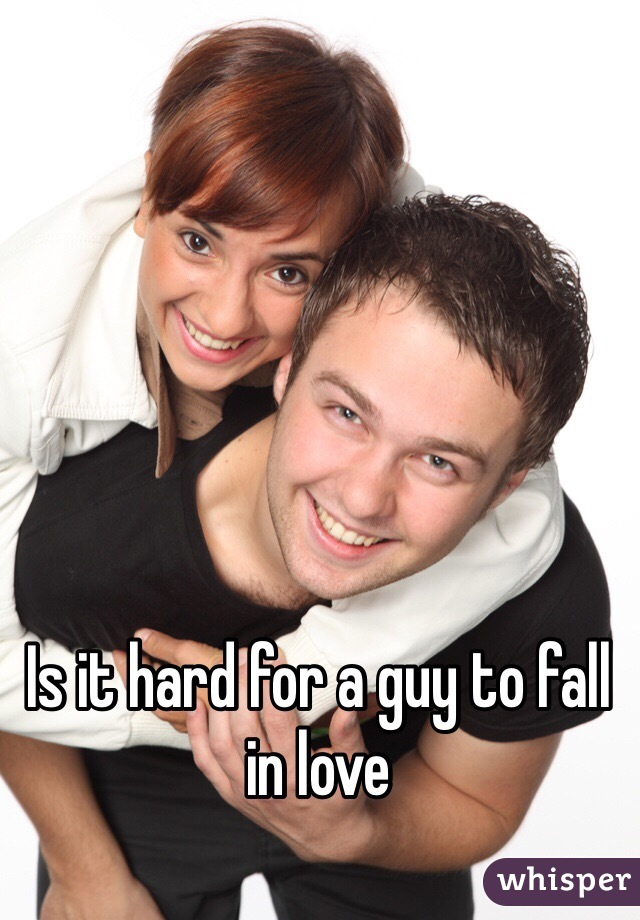 Is it hard for a guy to fall in love