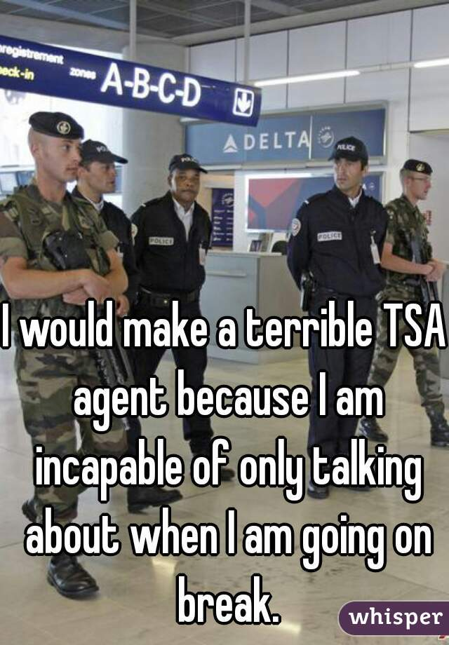 I would make a terrible TSA agent because I am incapable of only talking about when I am going on break.