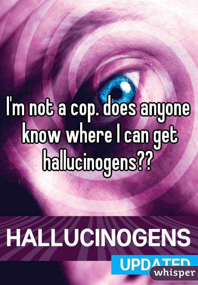 I'm not a cop. does anyone know where I can get hallucinogens??