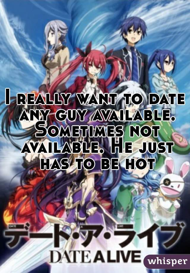 I really want to date any guy available. Sometimes not available. He just has to be hot