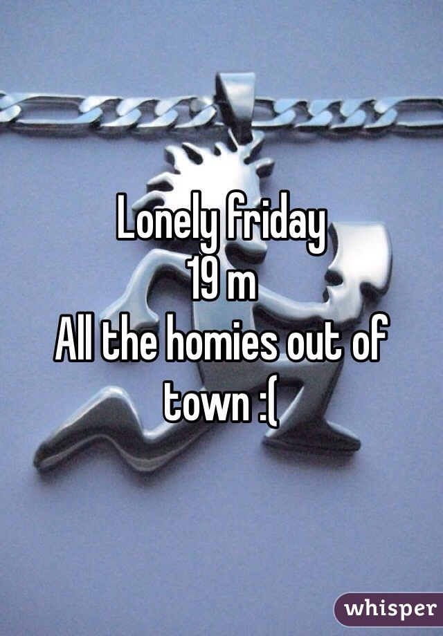 Lonely friday  19 m  All the homies out of town :(