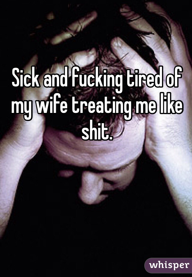 Sick and fucking tired of my wife treating me like shit.