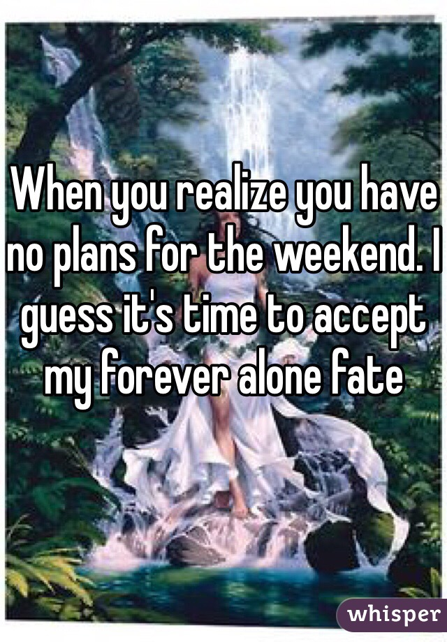When you realize you have no plans for the weekend. I guess it's time to accept my forever alone fate