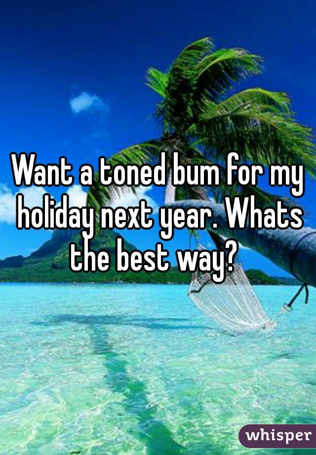 Want a toned bum for my holiday next year. Whats the best way?