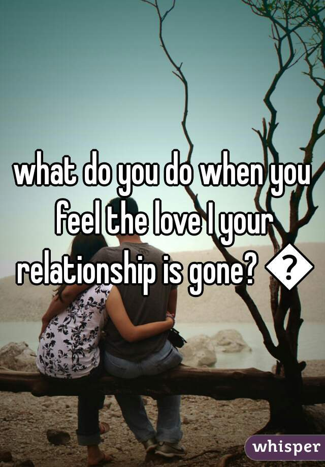 what do you do when you feel the love I your relationship is gone? 💔