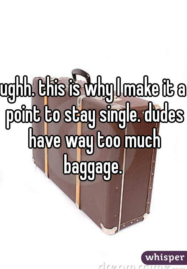 ughh. this is why I make it a point to stay single. dudes have way too much baggage.