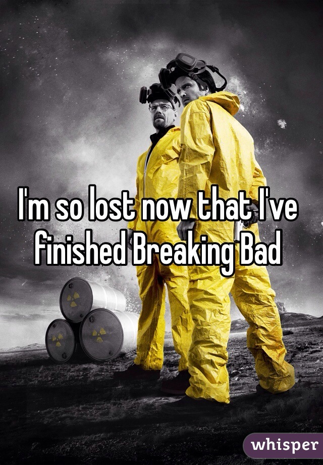 I'm so lost now that I've finished Breaking Bad