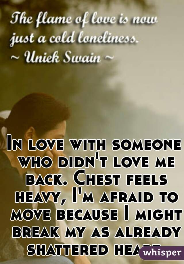 In love with someone who didn't love me back. Chest feels heavy, I'm afraid to move because I might break my as already shattered heart.
