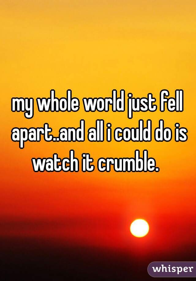my whole world just fell apart..and all i could do is watch it crumble.