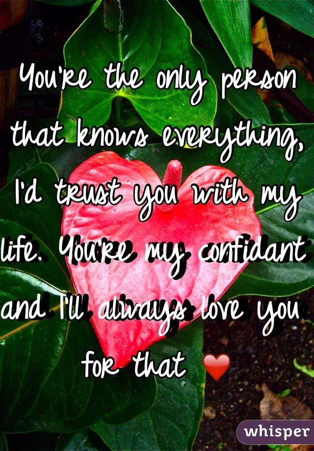 You're the only person that knows everything, I'd trust you with my life. You're my confidant and I'll always love you for that ❤️