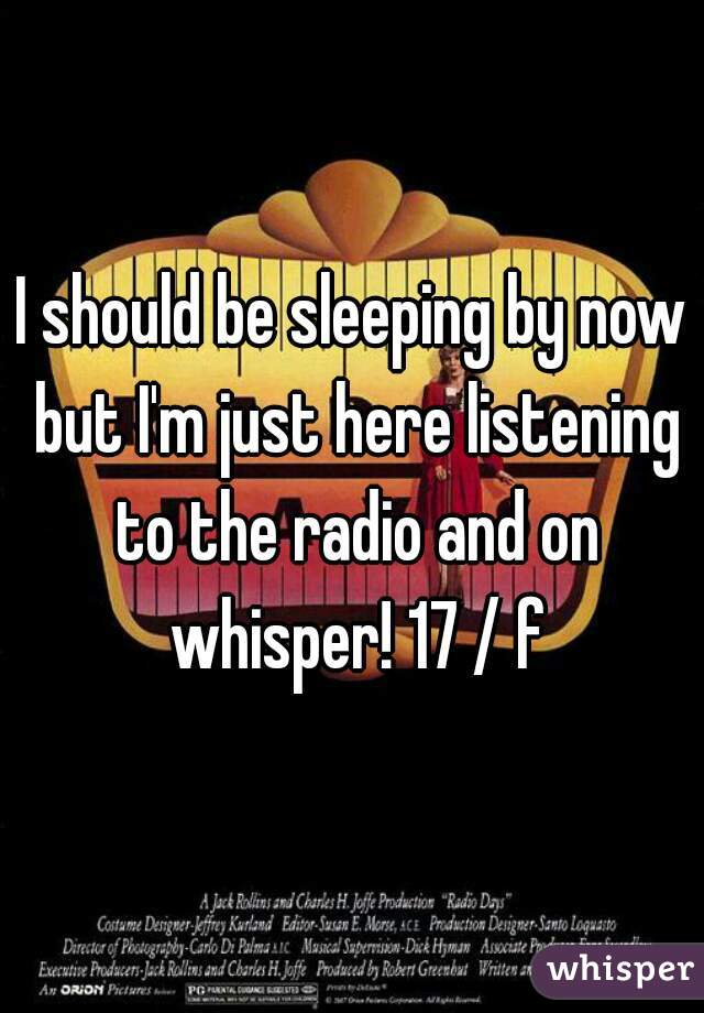 I should be sleeping by now but I'm just here listening to the radio and on whisper! 17 / f