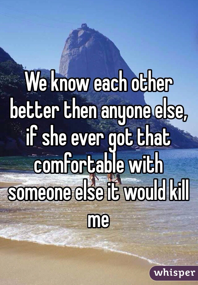 We know each other better then anyone else, if she ever got that comfortable with someone else it would kill me