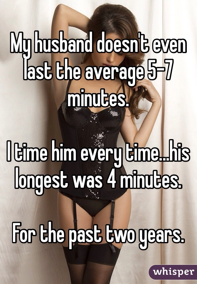 My husband doesn't even last the average 5-7 minutes.   I time him every time...his longest was 4 minutes.   For the past two years.