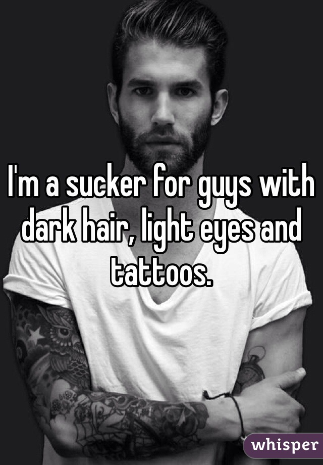 I'm a sucker for guys with dark hair, light eyes and tattoos.
