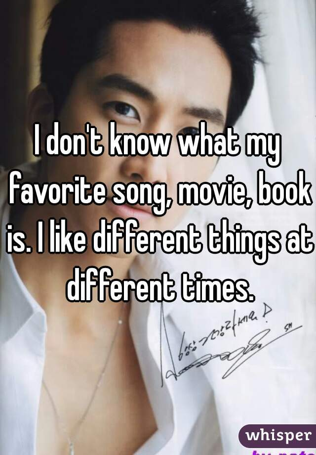 I don't know what my favorite song, movie, book is. I like different things at different times.
