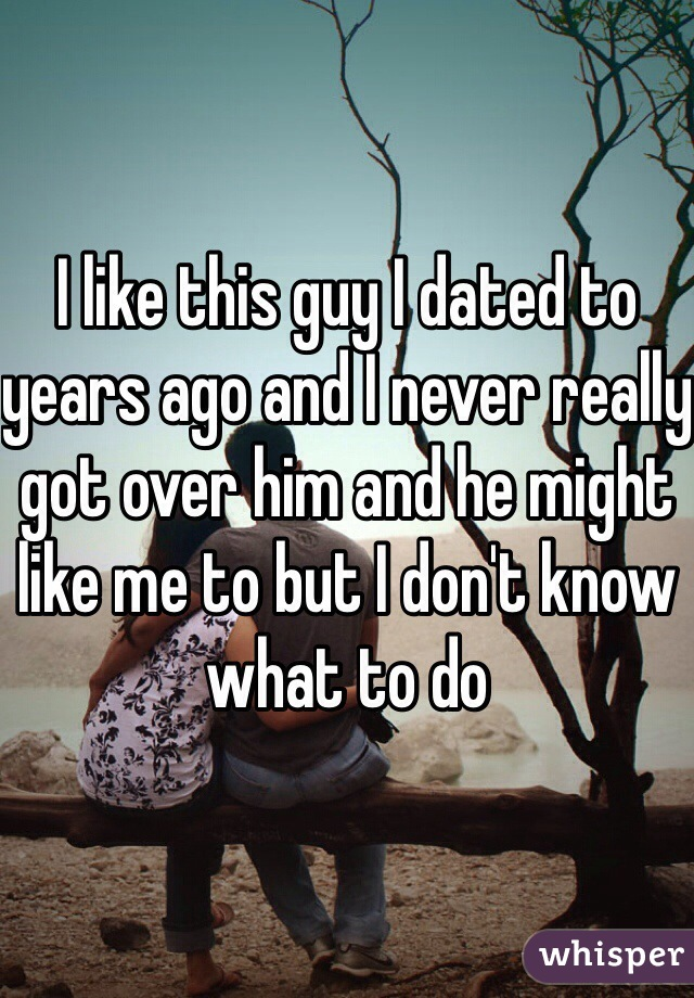 I like this guy I dated to years ago and I never really got over him and he might like me to but I don't know what to do