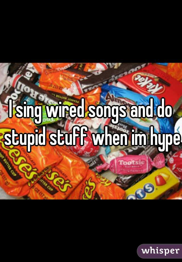 I sing wired songs and do stupid stuff when im hyper