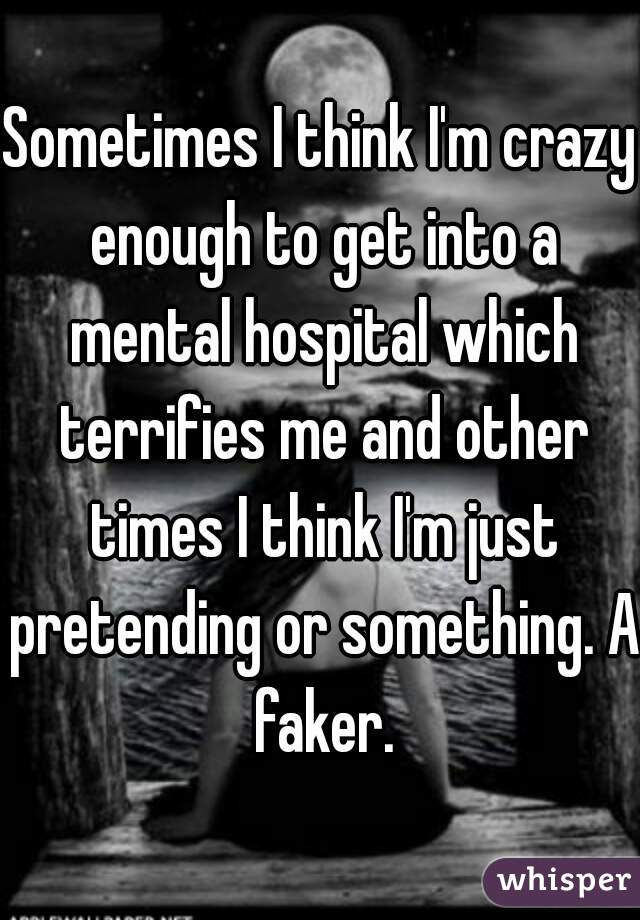 Sometimes I think I'm crazy enough to get into a mental hospital which terrifies me and other times I think I'm just pretending or something. A faker.