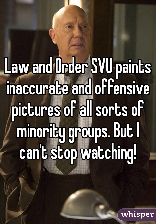 Law and Order SVU paints inaccurate and offensive pictures of all sorts of minority groups. But I can't stop watching!