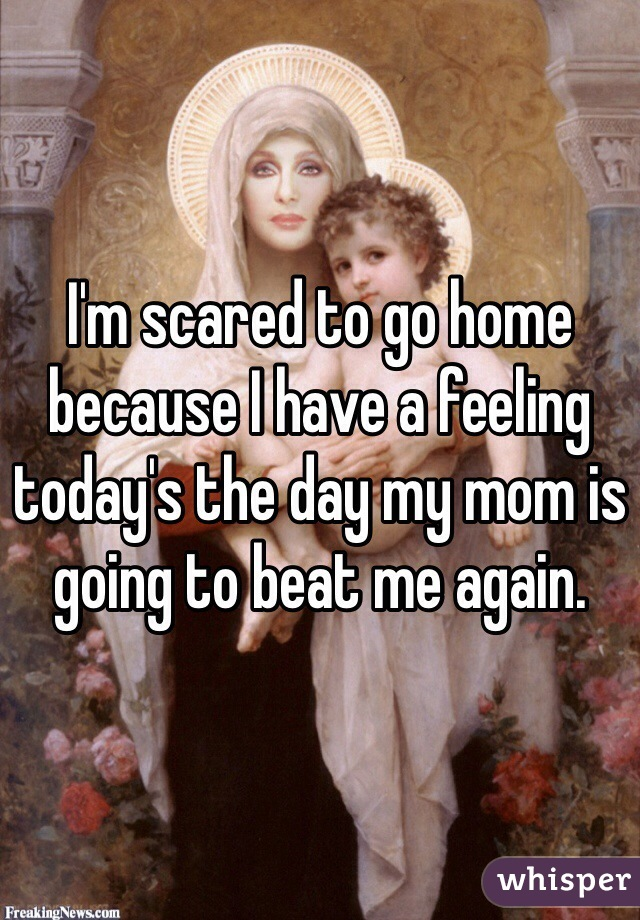 I'm scared to go home because I have a feeling today's the day my mom is going to beat me again.
