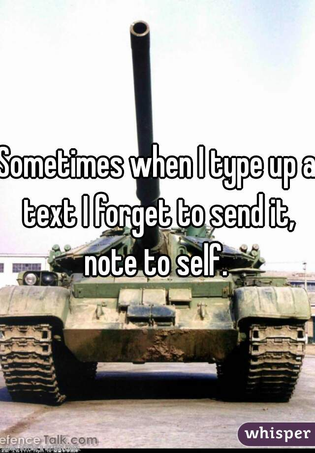 Sometimes when I type up a text I forget to send it, note to self.