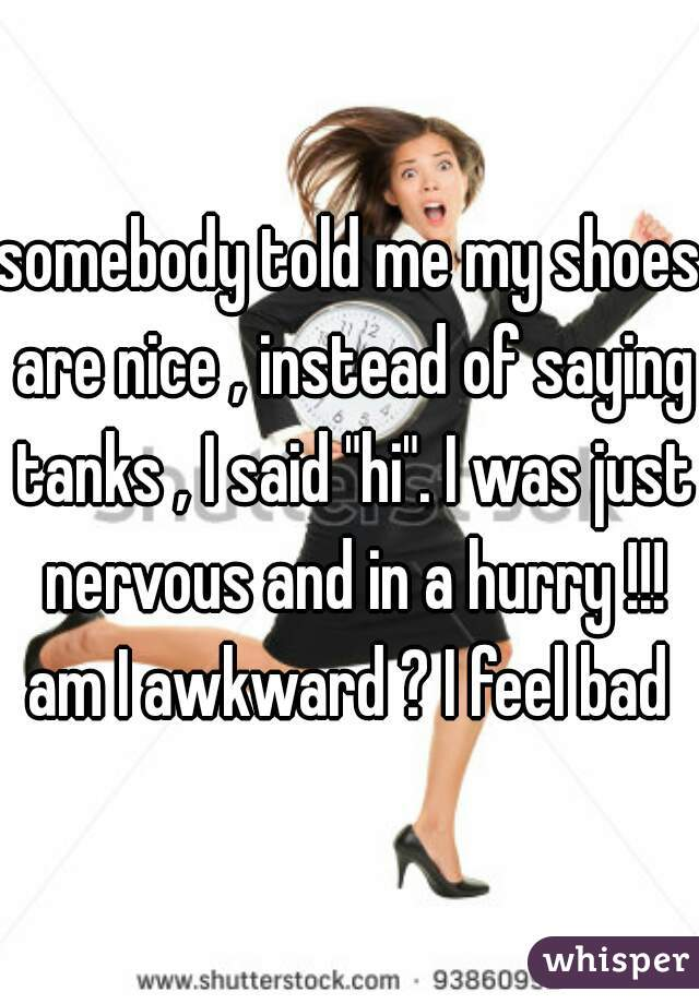 """somebody told me my shoes are nice , instead of saying tanks , I said """"hi"""". I was just nervous and in a hurry !!! am I awkward ? I feel bad"""