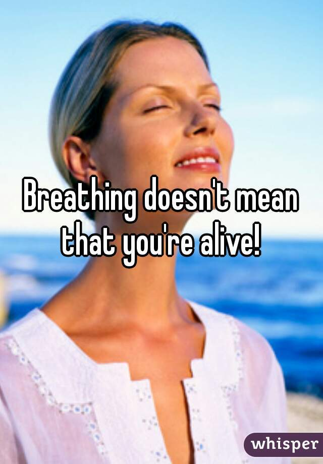 Breathing doesn't mean that you're alive!