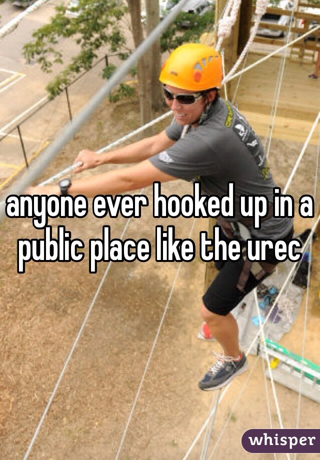anyone ever hooked up in a public place like the urec