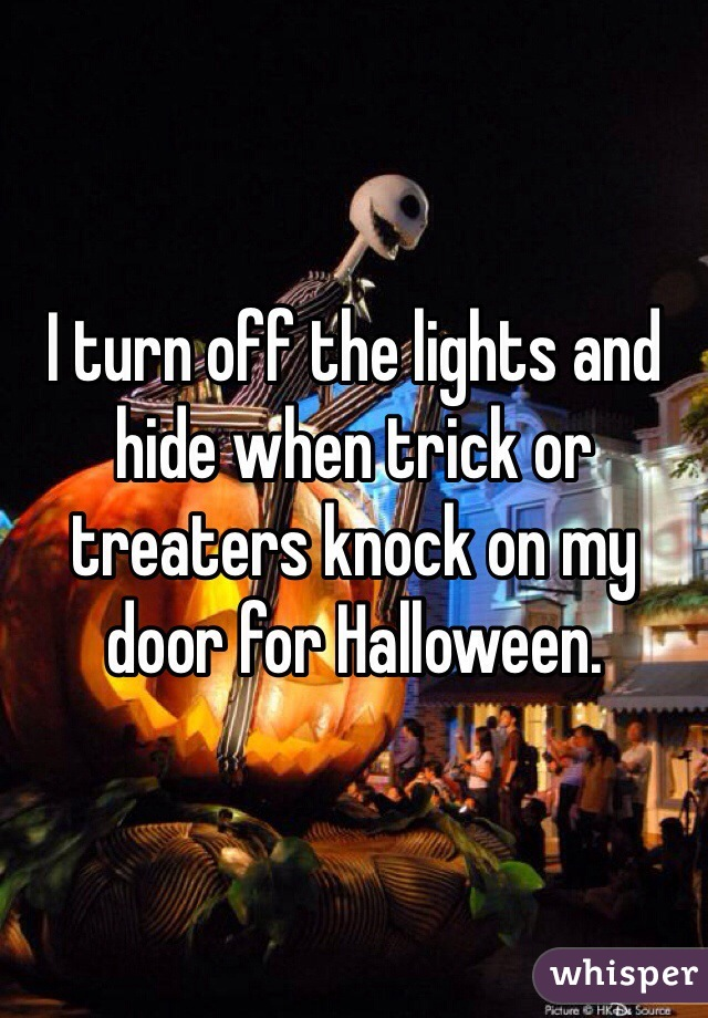 I turn off the lights and hide when trick or treaters knock on my door for Halloween.