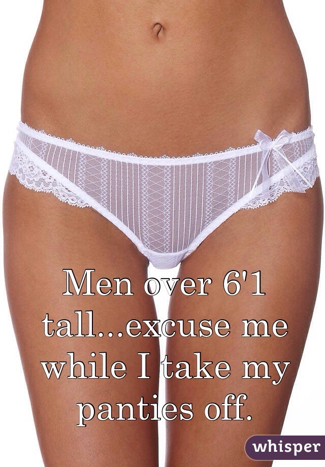 Men over 6'1 tall...excuse me while I take my panties off.
