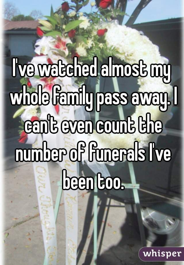 I've watched almost my whole family pass away. I can't even count the number of funerals I've been too.