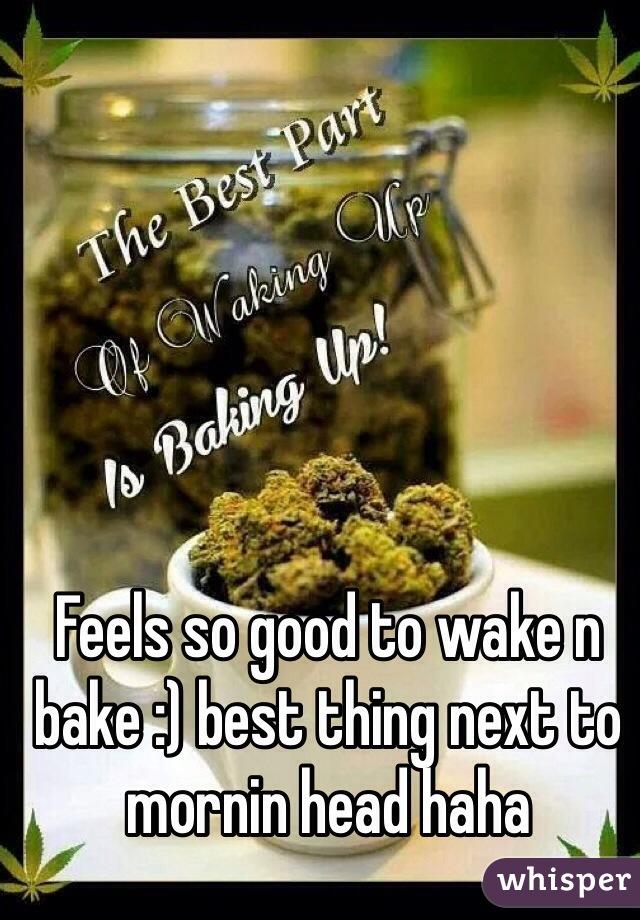 Feels so good to wake n bake :) best thing next to mornin head haha