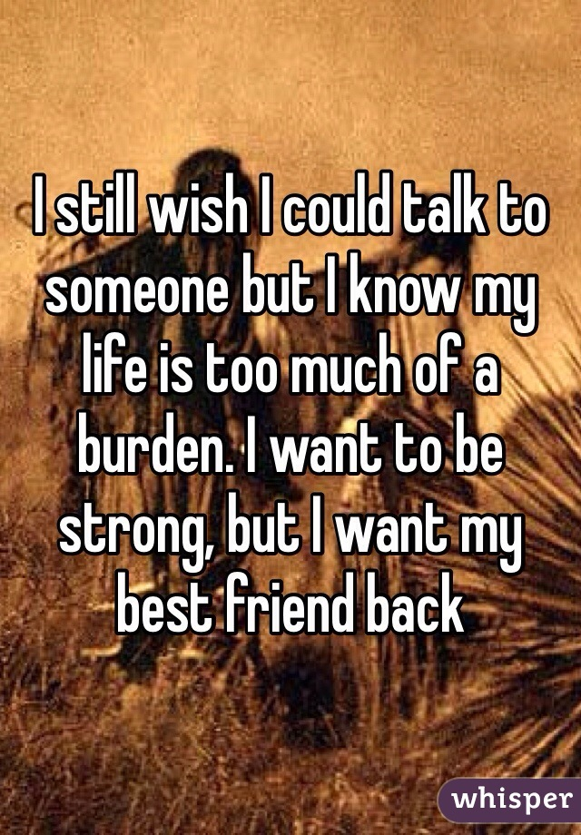 I still wish I could talk to someone but I know my life is too much of a burden. I want to be strong, but I want my best friend back