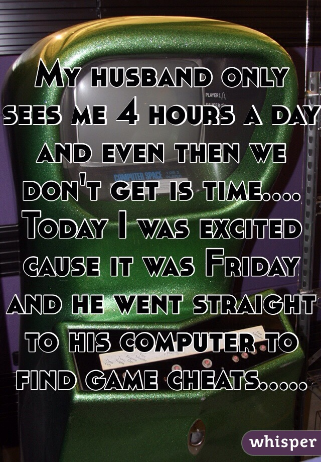 My husband only sees me 4 hours a day and even then we don't get is time.... Today I was excited cause it was Friday and he went straight to his computer to find game cheats.....