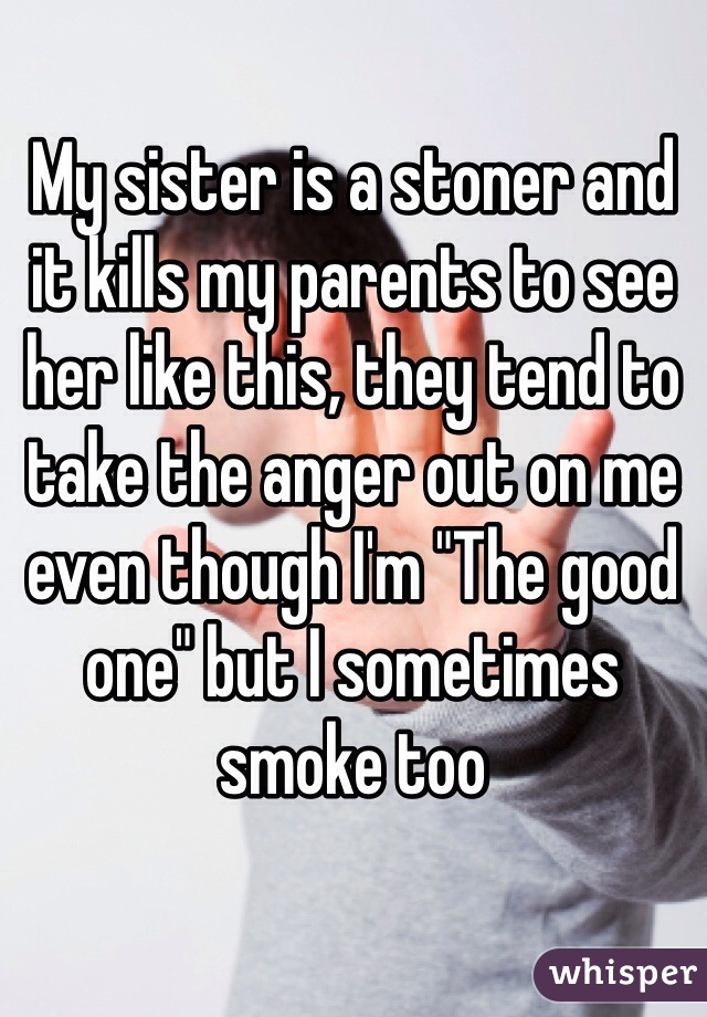 "My sister is a stoner and it kills my parents to see her like this, they tend to take the anger out on me even though I'm ""The good one"" but I sometimes smoke too"