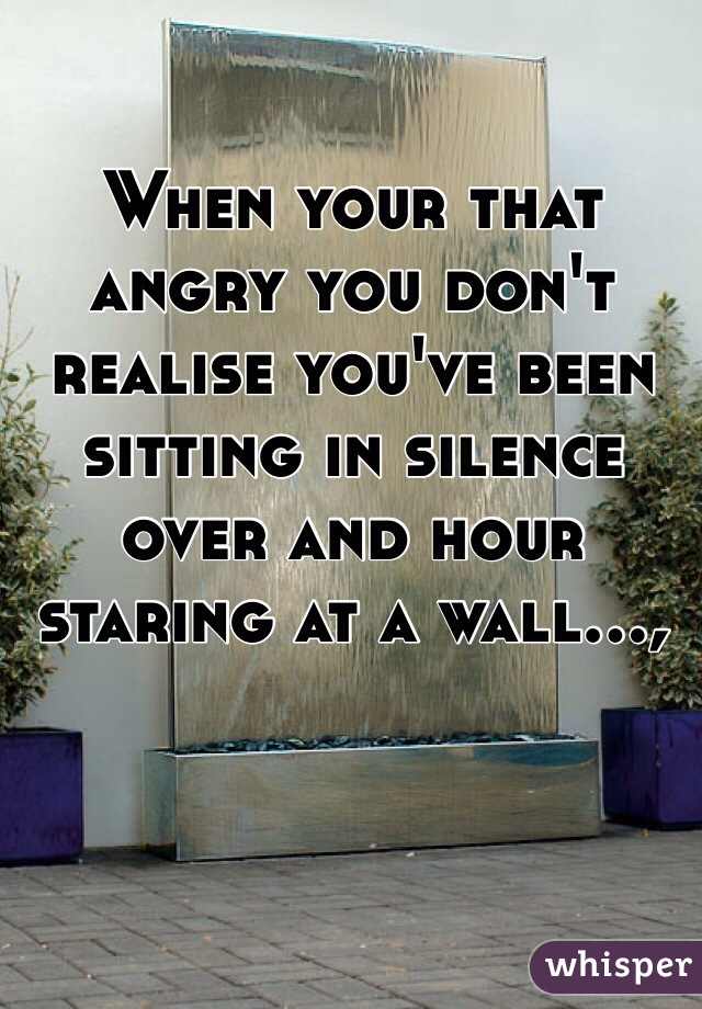 When your that angry you don't realise you've been sitting in silence over and hour staring at a wall...,