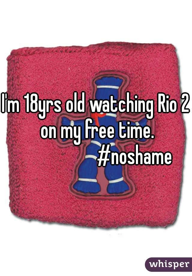 I'm 18yrs old watching Rio 2 on my free time.                      #noshame